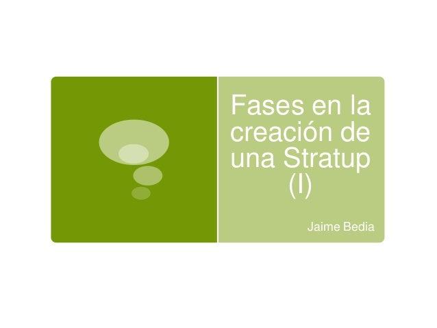 Fases en lacreación deuna Stratup    (I)      Jaime Bedia