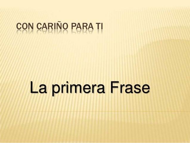 CON CARIÑO PARA TI  La primera Frase