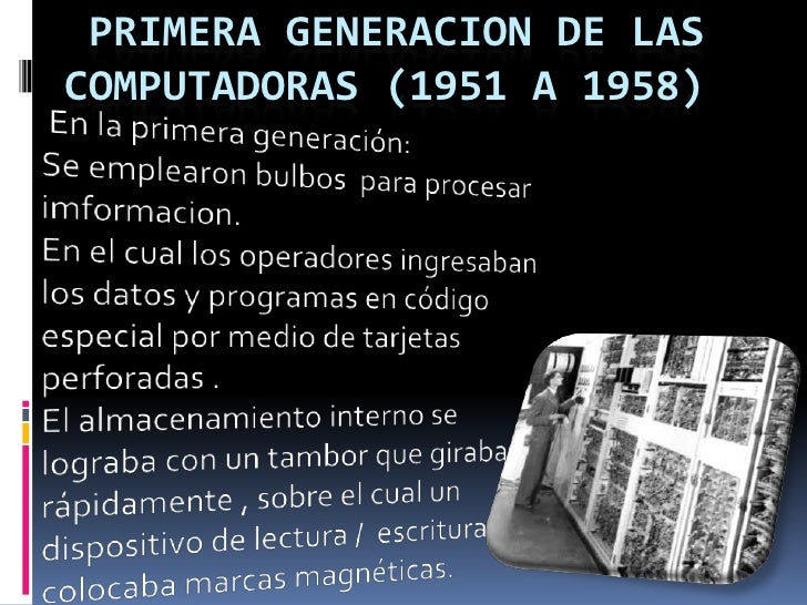 PRIMERA GENERACION DE LAS COMPUTADORAS (1951 A 1958)<br /> En la primera generación:                  Se emplearon bulbo...