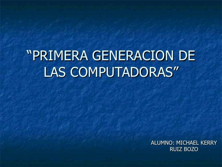 """""""PRIMERA GENERACION DE  LAS COMPUTADORAS""""                ALUMNO: MICHAEL KERRY                     RUIZ BOZO"""