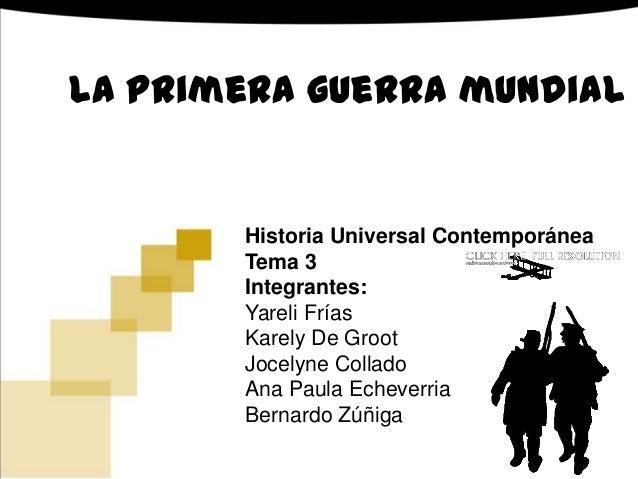 La primera guerra mundial Historia Universal Contemporánea Tema 3 Integrantes: Yareli Frías Karely De Groot Jocelyne Colla...