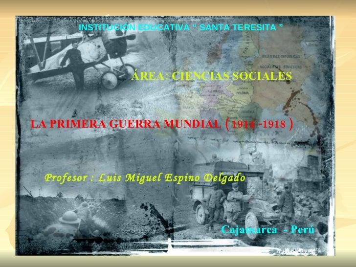 """LA PRIMERA GUERRA MUNDIAL ( 1914 -1918 ) Profesor : Luis Miguel Espino Delgado Cajamarca  - Perú INSTITUCIÓN EDUCATIVA """" S..."""