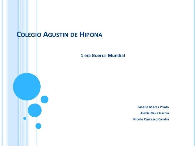 COLEGIO AGUSTIN DE HIPONA 1 era Guerra Mundial Giselle Mares Prado Alexis Nava García Nicole Carrasco Candia