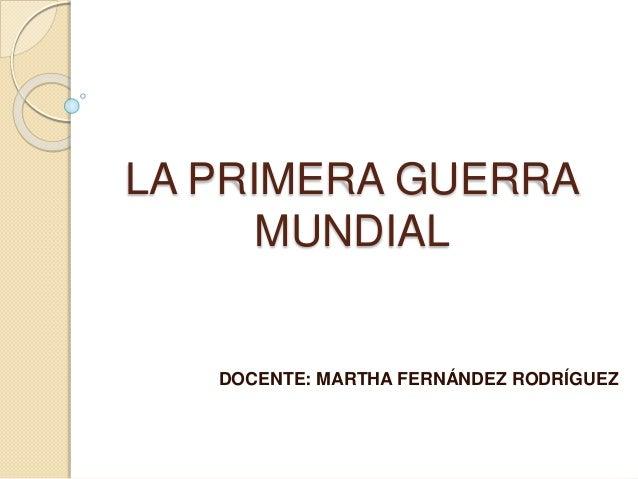 LA PRIMERA GUERRA  MUNDIAL  DOCENTE: MARTHA FERNÁNDEZ RODRÍGUEZ
