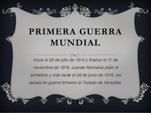PRIMERA GUERRA MUNDIAL Inicia el 28 de julio de 1914 y finaliza el 11 de noviembre de 1918, cuando Alemania pidió el armis...
