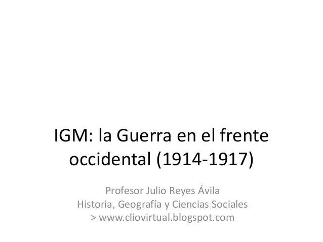 IGM: la Guerra en el frente occidental (1914-1917) Profesor Julio Reyes Ávila Historia, Geografía y Ciencias Sociales > ww...