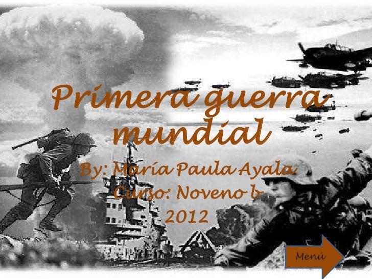 Primera guerra   mundial By: María Paula Ayala     Curso: Noveno b          2012                         Menú