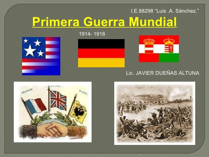 "Primera Guerra Mundial … . Lic. JAVIER DUEÑAS ALTUNA 1914- 1918 I.E.88298 ""Luis .A. Sánchez."""