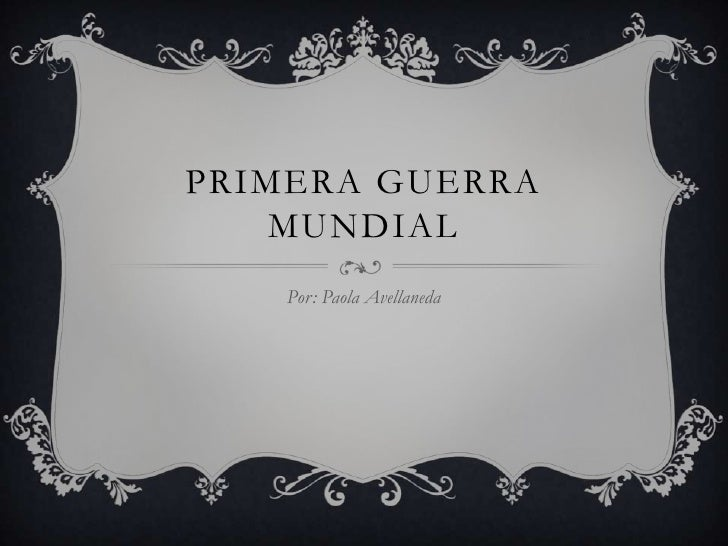 PRIMERA GUERRA    MUNDIAL    Por: Paola Avellaneda