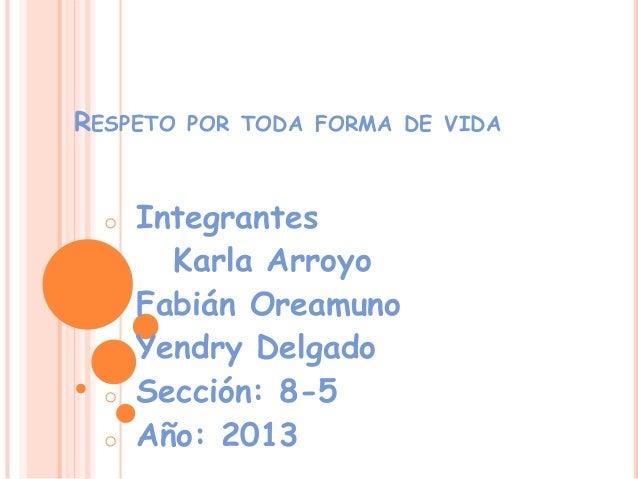 RESPETO  o  o o o o  POR TODA FORMA DE VIDA  Integrantes Karla Arroyo Fabián Oreamuno Yendry Delgado Sección: 8-5 Año: 201...