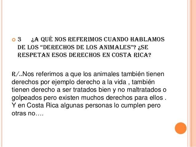 """  3 ¿A qué nos referimos cuando hablamos de los """"derechos de los animales""""? ¿se respetan esos derechos en Costa Rica?  R/..."""