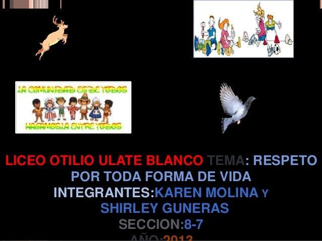 LICEO OTILIO ULATE BLANCO TEMA: RESPETOPOR TODA FORMA DE VIDAINTEGRANTES:KAREN MOLINA YSHIRLEY GUNERASSECCION:8-7