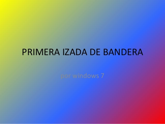 PRIMERA IZADA DE BANDERA por windows 7
