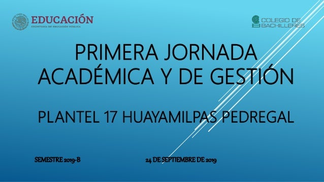 PRIMERA JORNADA ACADÉMICA Y DE GESTIÓN PLANTEL 17 HUAYAMILPAS PEDREGAL SEMESTRE2019-B 24 DE SEPTIEMBREDE 2019