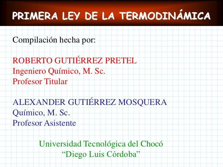 PRIMERA LEY DE LA TERMODINÁMICA<br />Compilación hecha por:<br />ROBERTO GUTIÉRREZ PRETEL<br />Ingeniero Químico, M. Sc.<b...