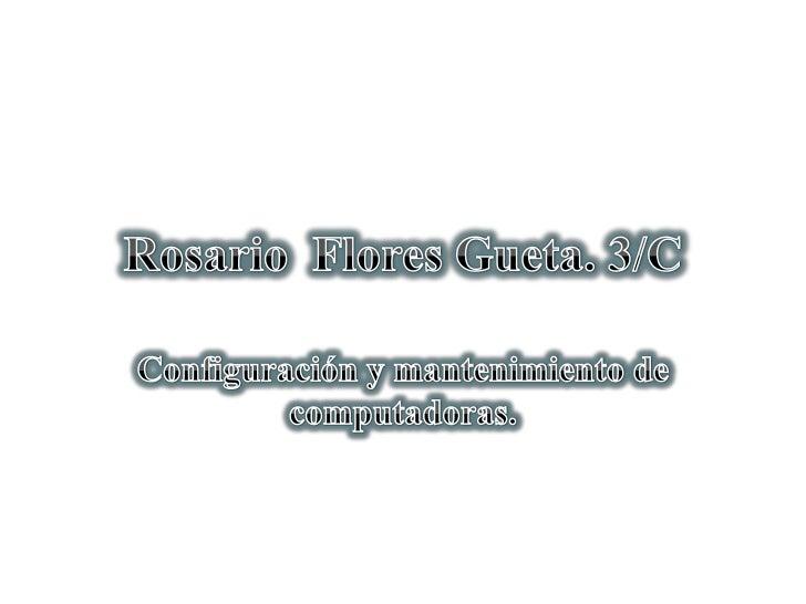 Rosario  Flores Gueta. 3/C<br />Configuración y mantenimiento de computadoras.<br />