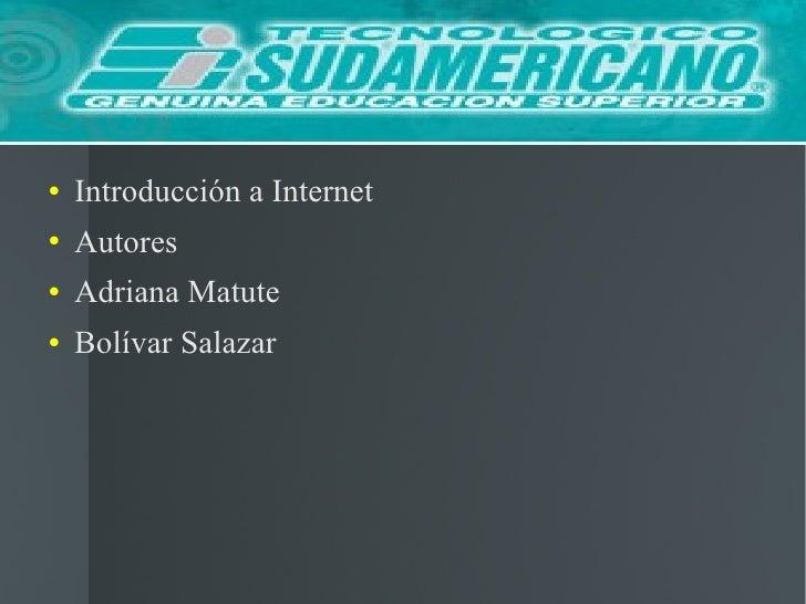 <ul><li>Introducción a Internet </li></ul><ul><li>Autores </li></ul><ul><li>Adriana Matute </li></ul><ul><li>Bolívar Salaz...