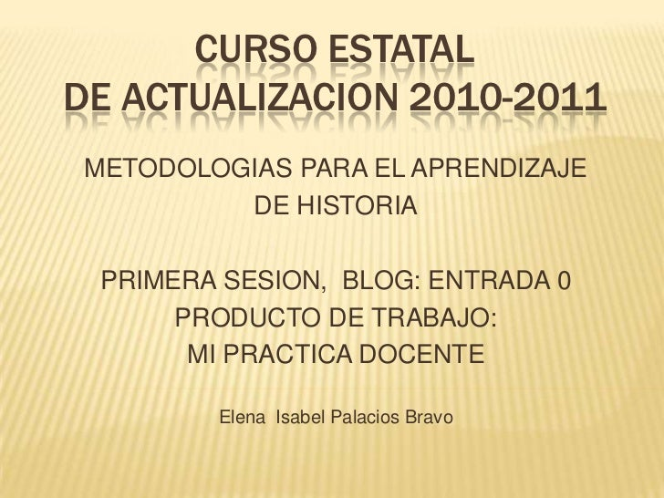 CURSO ESTATAL DE ACTUALIZACION 2010-2011<br />METODOLOGIAS PARA EL APRENDIZAJE <br />DE HISTORIA<br />PRIMERA SESION,  BLO...