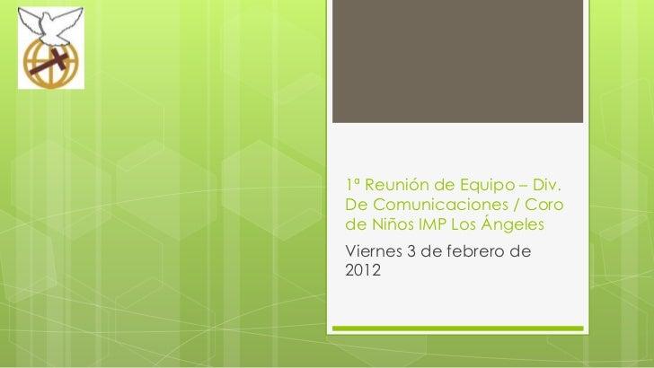 1ª Reunión de Equipo – Div.De Comunicaciones / Corode Niños IMP Los ÁngelesViernes 3 de febrero de2012
