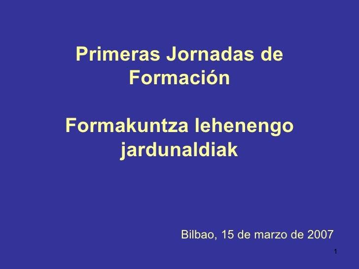 Primeras Jornadas de Formación Formakuntza lehenengo jardunaldiak Bilbao, 15 de marzo de 2007