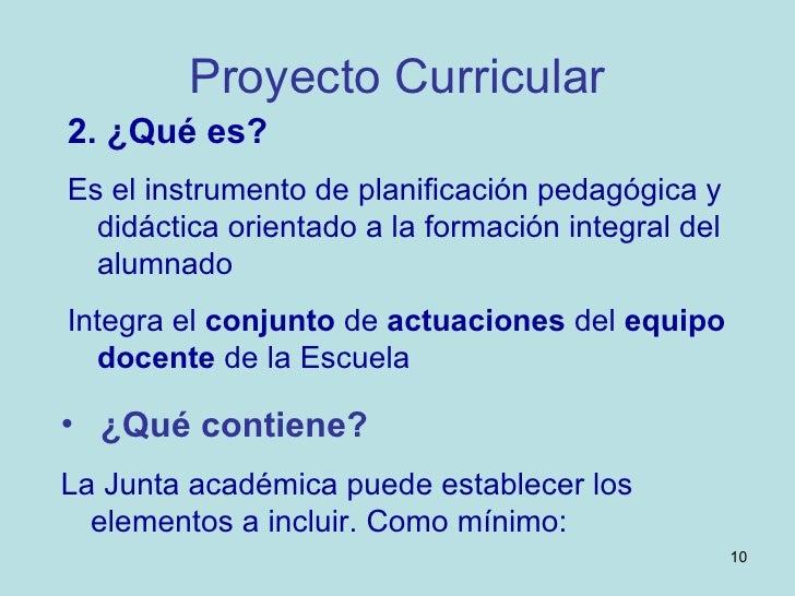 Proyecto Curricular <ul><li>2. ¿Qué es?   </li></ul><ul><li>Es el instrumento de planificación pedagógica y didáctica orie...