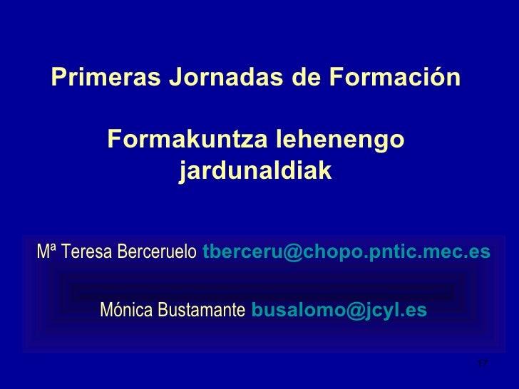 Primeras Jornadas de Formación Formakuntza lehenengo jardunaldiak <ul><li>Mª Teresa Berceruelo   [email_address] </li></ul...