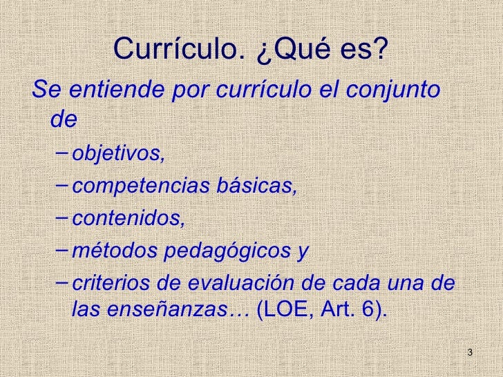 Currículo. ¿Qué es? <ul><li>Se entiende por currículo el conjunto de  </li></ul><ul><ul><li>objetivos,  </li></ul></ul><ul...