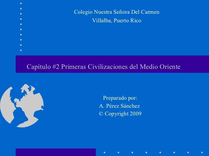 Capítulo #2 Primeras Civilizaciones del Medio Oriente  Preparado por: A. Pérez Sánchez  © Copyright 2009 Colegio Nuestra S...