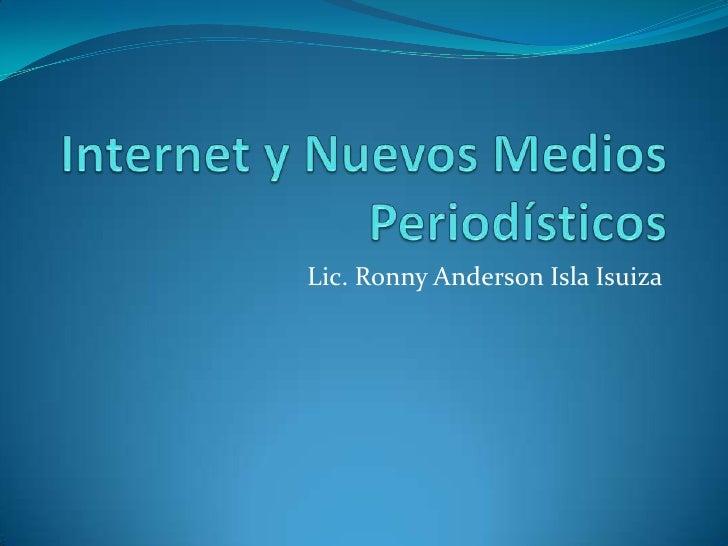 Internet y Nuevos Medios Periodísticos<br />Lic. Ronny Anderson Isla Isuiza<br />