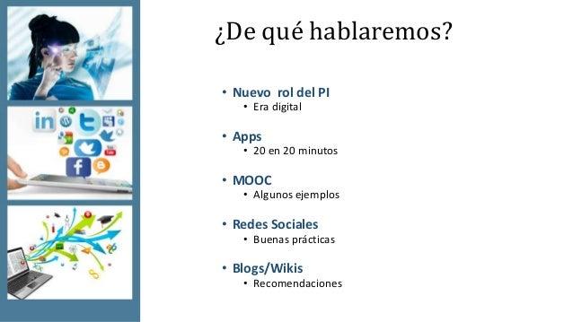 ¿De qué hablaremos? • Nuevo rol del PI • Era digital • Apps • 20 en 20 minutos • MOOC • Algunos ejemplos • Redes Sociales ...