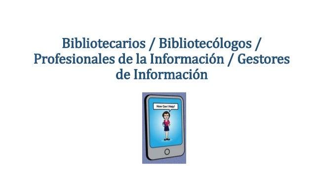 Bibliotecarios / Bibliotecólogos / Profesionales de la Información / Gestores de Información