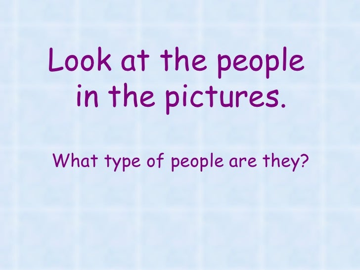 Look at the people  in the pictures.What type of people are they?