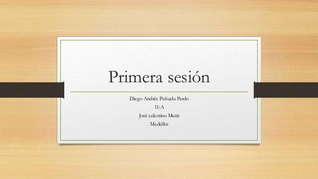 Primera sesión Diego Andrés Peñuela Pardo 11:A José celestino Mutis Medellín