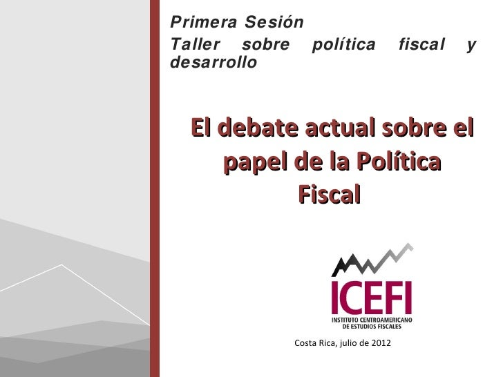 Primera SesiónTaller sobre política                   fiscal   ydesarrollo  El debate actual sobre el     papel de la Polí...
