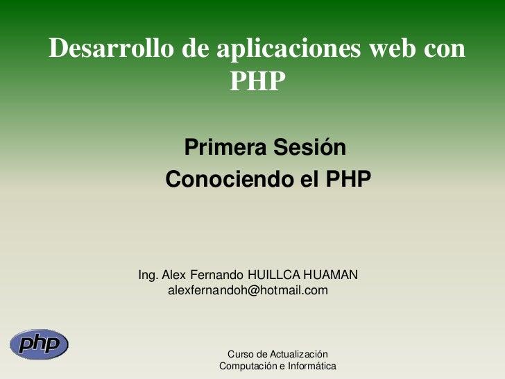 Desarrollo de aplicaciones web con PHP<br />Primera Sesión<br /> Conociendo el PHP<br />Ing. Alex Fernando HUILLCA HUAMAN<...