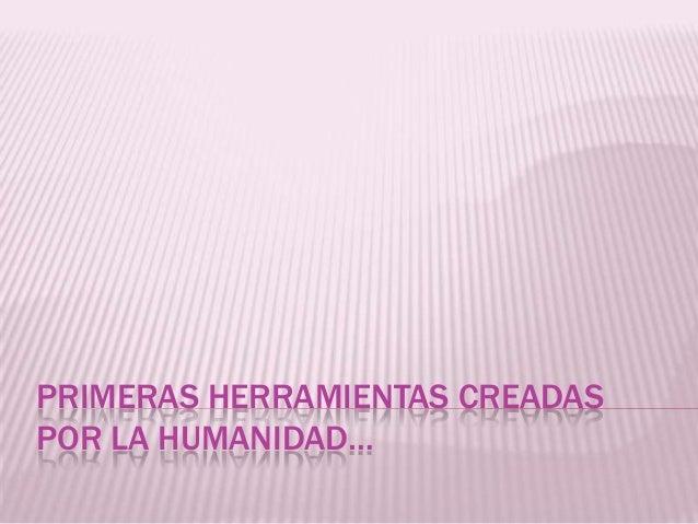 PRIMERAS HERRAMIENTAS CREADAS POR LA HUMANIDAD…