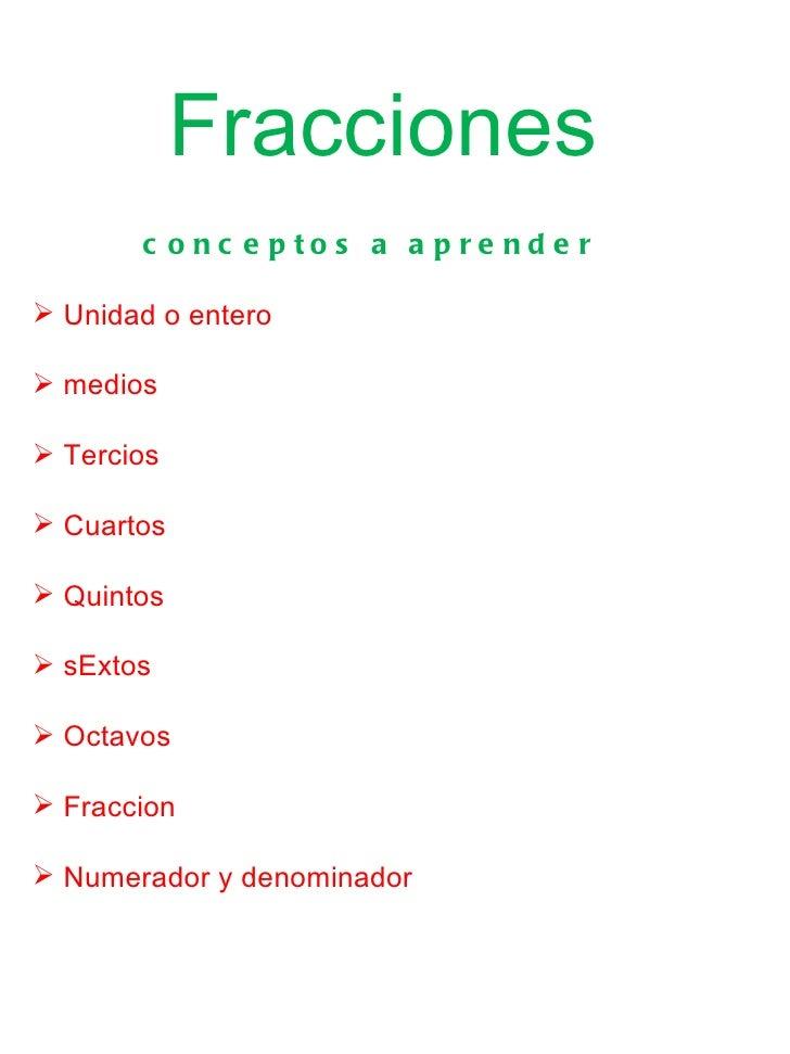 Fracciones       c o nc e p to s a a p re nd e r Unidad o entero medios Tercios Cuartos Quintos sExtos Octavos Fra...