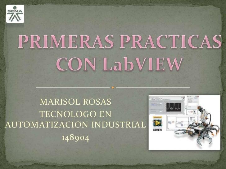 PRIMERAS PRACTICAS CON LabVIEW<br />MARISOL ROSAS <br />TECNOLOGO EN AUTOMATIZACION INDUSTRIAL<br />148904<br />