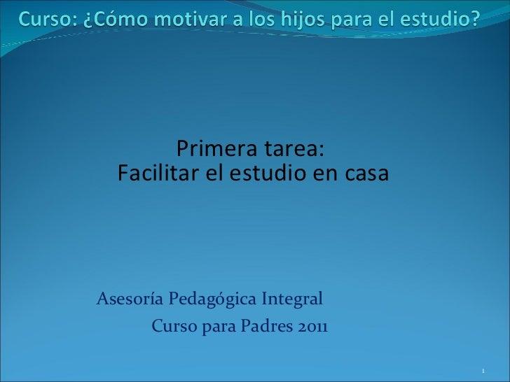 Asesoría Pedagógica Integral  Curso para Padres 2011 Primera tarea:  Facilitar el estudio en casa