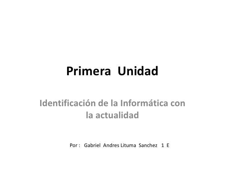 Primera  Unidad<br />Identificación de la Informática con la actualidad<br />Por :   Gabriel  Andres Lituma  Sanchez   1  ...
