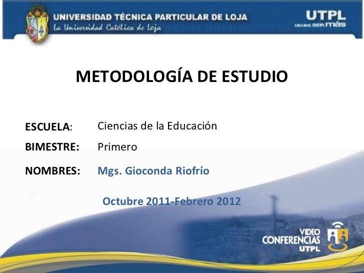 METODOLOGÍA DE ESTUDIO ESCUELA : NOMBRES: Ciencias de la Educación Mgs. Gioconda Riofrío BIMESTRE: Primero Octubre 2011-Fe...