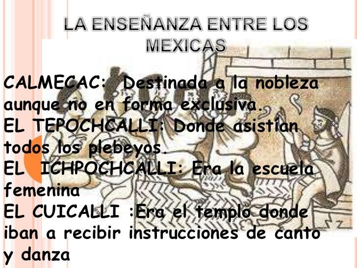 LA ENSEÑANZA ENTRE LOS MEXICAS<br />CALMECAC:  Destinada a la nobleza aunque no en forma exclusiva.<br />EL TEPOCHCALLI: D...