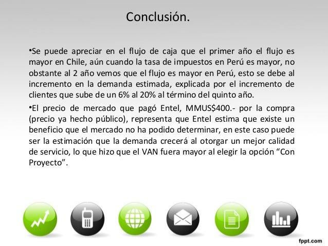 Conclusión. •Se puede apreciar en el flujo de caja que el primer año el flujo es mayor en Chile, aún cuando la tasa de imp...