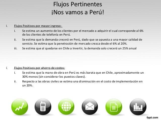 Flujos Pertinentes ¡Nos vamos a Perú! i. Flujos Positivos por mayor ingreso: i. Se estima un aumento de los clientes por e...