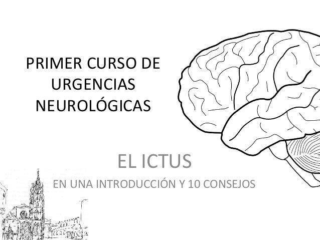 PRIMER CURSO DE URGENCIAS NEUROLÓGICAS EL ICTUS EN UNA INTRODUCCIÓN Y 10 CONSEJOS