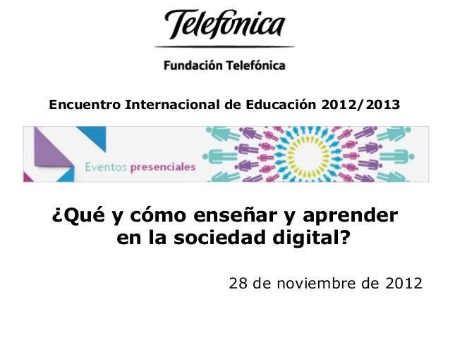 Encuentro Internacional de Educación 2012/2013 ¿Qué y cómo enseñar y aprender en la sociedad digital? 28 de noviembre de 2...