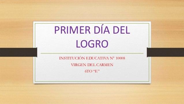 """PRIMER DÍA DEL LOGRO INSTITUCIÓN EDUCATIVA N° 10008 VIRGEN DEL CARMEN 6TO """"E"""""""