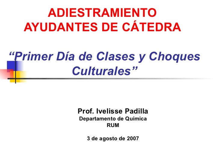 """ADIESTRAMIENTO  AYUDANTES DE CÁTEDRA   """"Primer Día de Clases y Choques Culturales"""" Prof. Ivelisse Padilla Departamento de ..."""