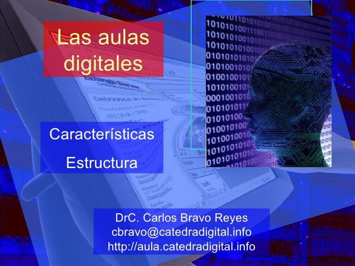 Las aulas digitales Características Estructura DrC. Carlos Bravo Reyes [email_address] http://aula.catedradigital.info