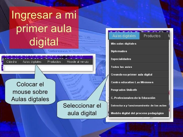 Ingresar a mi primer aula digital Colocar el mouse sobre Aulas digtales Seleccionar el aula digital